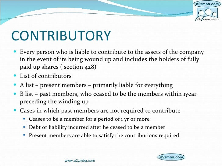 CONTRIBUTORY <ul><li>Every person who is liable to contribute to the assets of the company in the event of its being wound...
