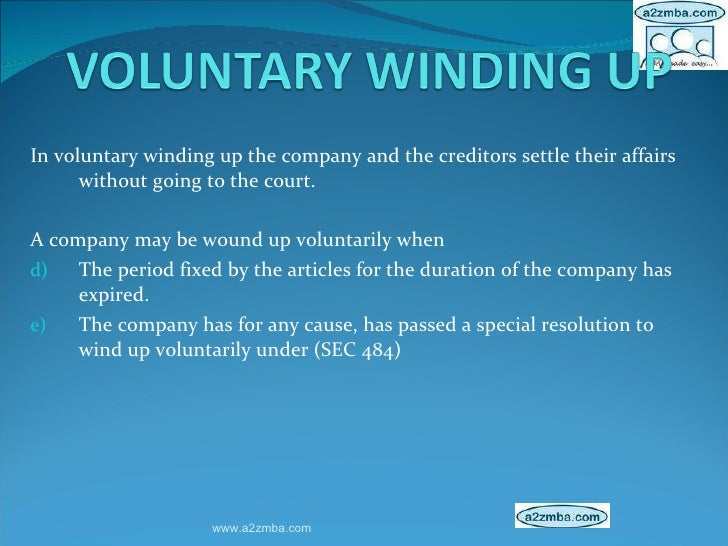<ul><li>In voluntary winding up the company and the creditors settle their affairs without going to the court.  </li></ul>...