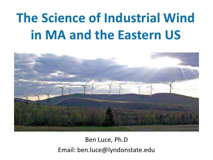 The Science of Industrial Wind  in MA and the Eastern US               Ben Luce, Ph.D      Email: ben.luce@lyndonstate.edu