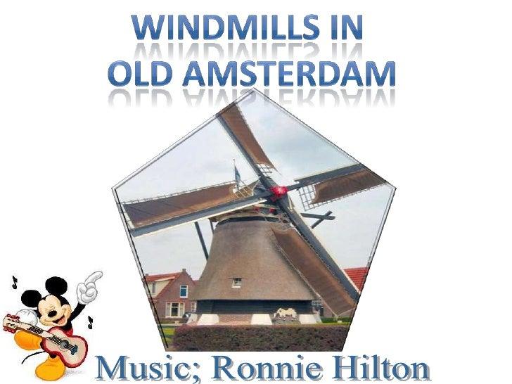Windmills in <br />Old amsterdam<br />Music; Ronnie Hilton<br />