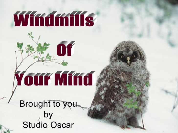 Windmills Of  Your Mind  Brought to you by Studio Oscar