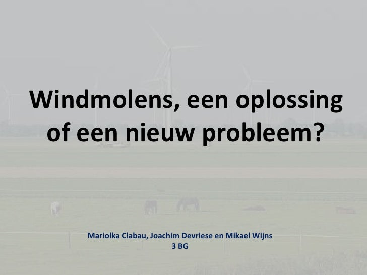 Windmolens, een oplossing of een nieuw probleem?<br />Mariolka Clabau, Joachim Devriese en MikaelWijns<br />3 BG<br />