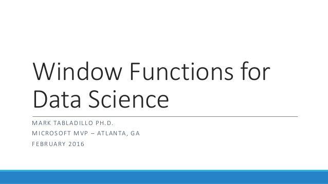 Window Functions for Data Science MARK TABLADILLO PH.D. MICROSOFT MVP – ATLANTA, GA FEBRUARY 2016
