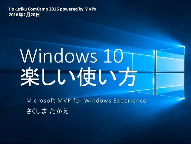 Windows 10 楽しい使い方 Microsoft MVP for Windows Experience さくしま たかえ Hokuriku ComCamp 2016 powered by MVPs 2016年2月20日