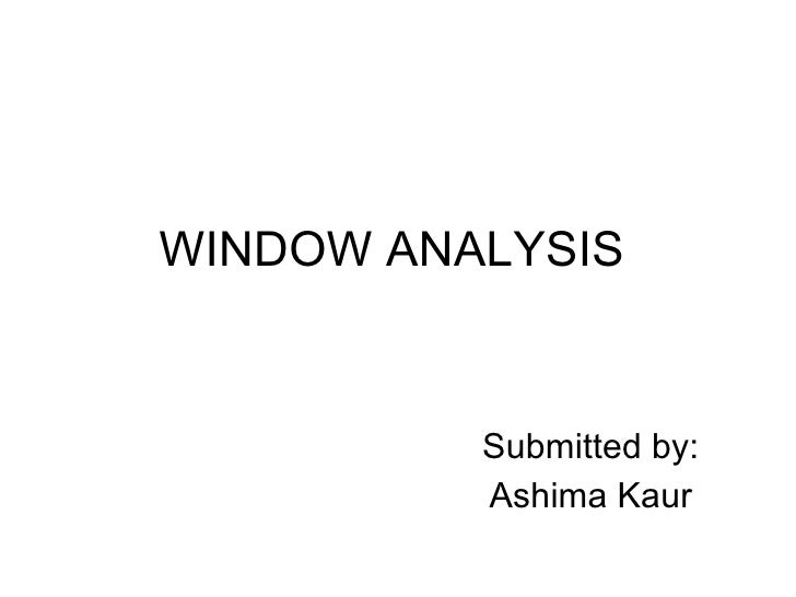 WINDOW ANALYSIS Submitted by: Ashima Kaur