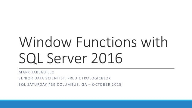 Window Functions with SQL Server 2016 MARK TABLADILLO SENIOR DATA SCIENTIST, PREDICTIX/LOGICBLOX SQL SATURDAY 439 COLUMBUS...