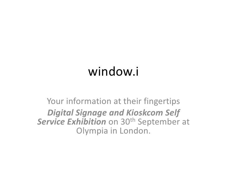 window.i<br />Your information at their fingertips<br />Digital Signage and Kioskcom Self Service Exhibition on 30th Septe...