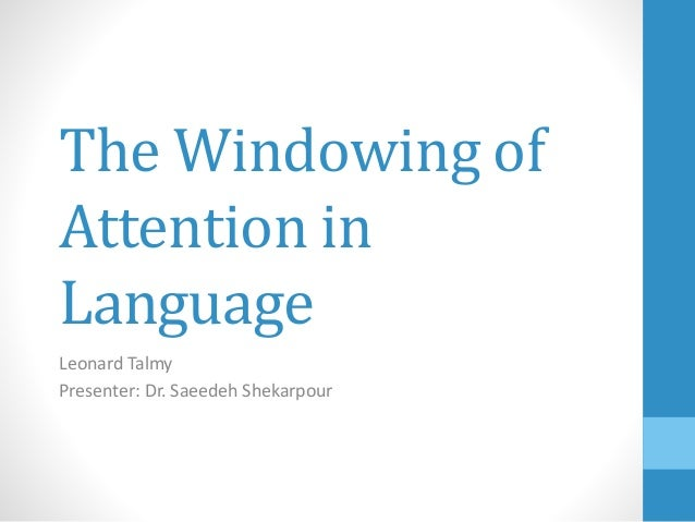 The Windowing of Attention in Language Leonard Talmy Presenter: Dr. Saeedeh Shekarpour