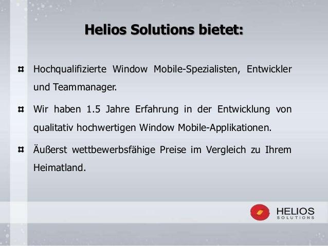 Helios Solutions bietet: Hochqualifizierte Window Mobile-Spezialisten, Entwickler und Teammanager. Wir haben 1.5 Jahre Erf...