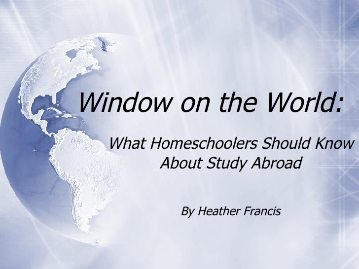 Window on the World: What Homeschoolers Should Know About Study Abroad By Heather Francis