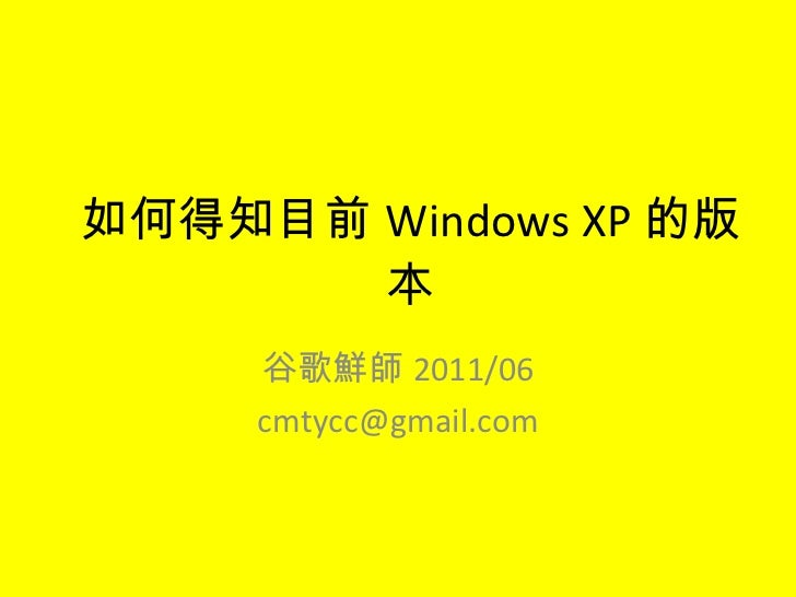 如何得知目前 Windows XP 的版本 谷歌鮮師 2011/06 [email_address]
