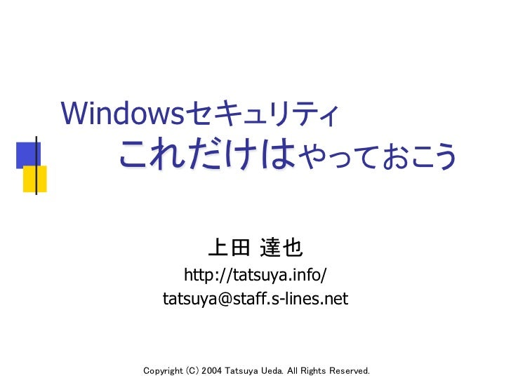 Windowsセキュリティ   これだけはやっておこう                 上田 達也          http://tatsuya.info/       tatsuya@staff.s-lines.net   Copyr...