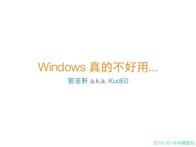 Windows 真的不好⽤用... 郭⾄至軒 a.k.a. KuoE0  2013.10.18 @網愛社