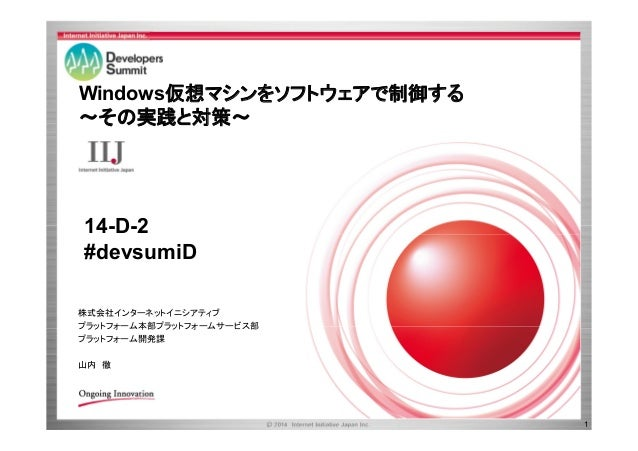 Windows仮想マシンをソフトウェアで制御する ~その実践と対策~  14-D-2 #devsumiD 株式会社インターネットイニシアティブ プラットフォーム本部プラットフォームサービス部 プラットフォーム開発課 山内 徹  1