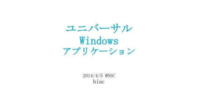 ユニバーサル Windows アプリケーション 2014/4/5 @NSC biac