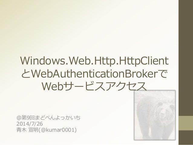 Windows.Web.Http.HttpClient とWebAuthenticationBrokerで Webサービスアクセス @第9回まどべんよっかいち 2014/7/26 青木 宣明(@kumar0001)