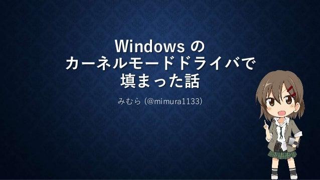 Windows の  カーネルモードドライバで  填まった話  みむら(@mimura1133)  1