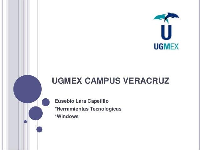 UGMEX CAMPUS VERACRUZ  Eusebio Lara Capetillo  *Herramientas Tecnológicas  *Windows