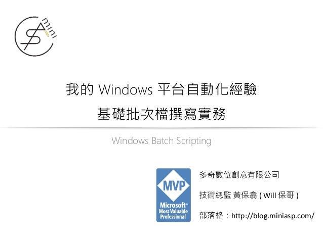我的 Windows 平台自動化經驗 基礎批次檔撰寫實務 Windows Batch Scripting 多奇數位創意有限公司 技術總監 黃保翕 ( Will 保哥 ) 部落格:http://blog.miniasp.com/