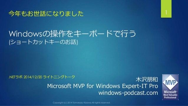 Windowsの操作をキーボードで行う (ショートカットキーのお話) 今年もお世話になりました 1 木沢朋和 Microsoft MVP for Windows Expert-IT Pro windows-podcast.com .NETラボ ...