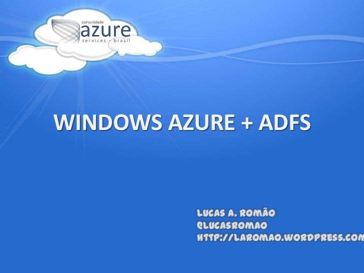 WINDOWS AZURE + ADFS<br />Lucas A. Romão@LucasRomao<br />http://laromao.wordpress.com<br />