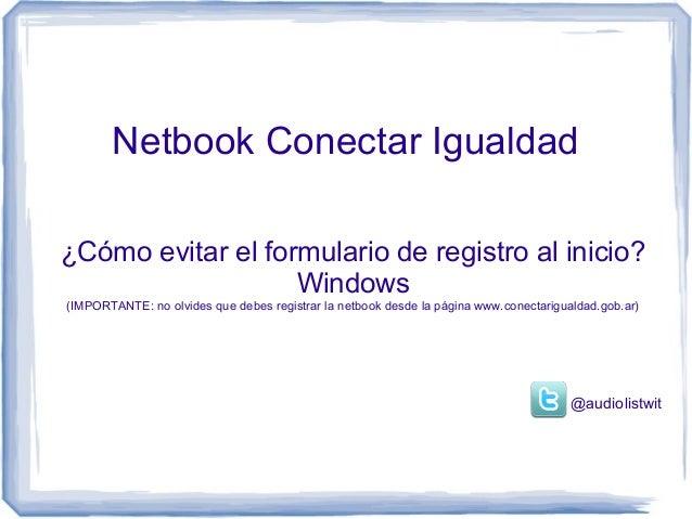 Netbook Conectar Igualdad¿Cómo evitar el formulario de registro al inicio?                   Windows(IMPORTANTE: no olvide...
