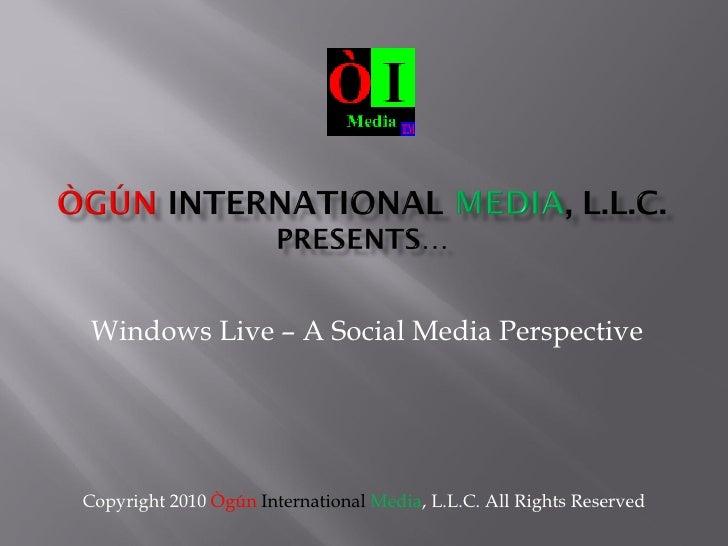 Windows Live – A Social Media Perspective Copyright 2010  Ògún   International   Media , L.L.C. All Rights Reserved