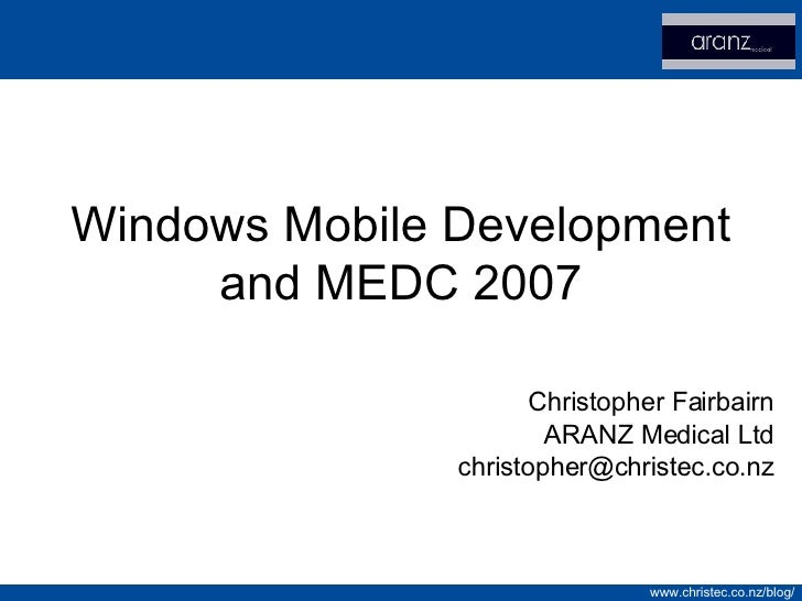 Windows Mobile Development and MEDC 2007 Christopher Fairbairn ARANZ Medical Ltd [email_address]