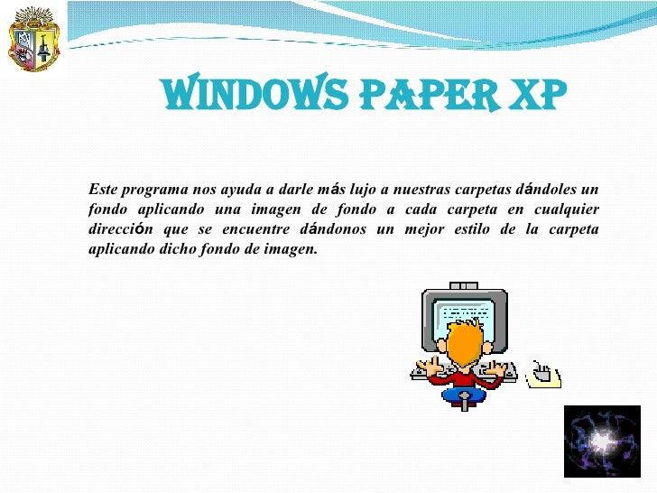 WINDOWS PAPER XP Este programa nos ayuda a darle m á s lujo a nuestras carpetas d á ndoles un fondo aplicando una imagen d...