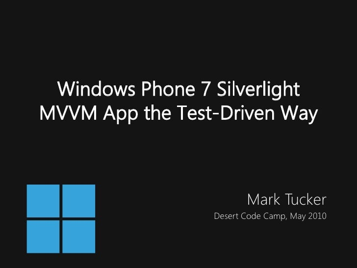 Windows Phone 7 Silverlight MVVM App the Test-Driven Way                            Mark Tucker                  Desert Co...