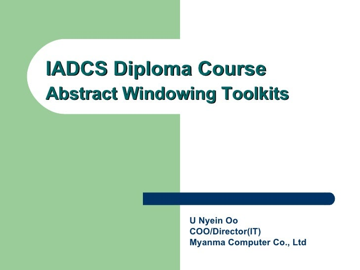 IADCS Diploma Course Abstract Windowing Toolkits U Nyein Oo COO/Director(IT) Myanma Computer Co., Ltd
