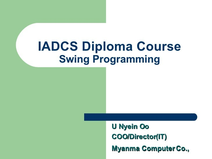 IADCS Diploma Course Swing Programming U Nyein Oo COO/Director(IT) Myanma Computer Co.,