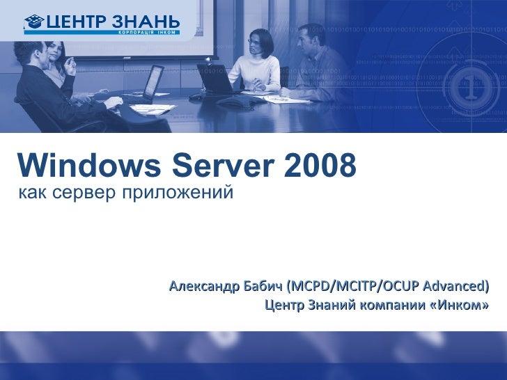 Windows Server 2008 как сервер приложений Александр Бабич ( MCPD/MCITP/OCUP Advanced ) Центр Знаний компании «Инком»