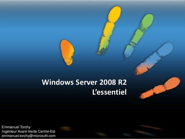 Windows Server 2008 R2 L'essentiel Emmanuel Torchy Ingénieur Avant-Vente Centre-Est emmanuel.torchy@microsoft.com