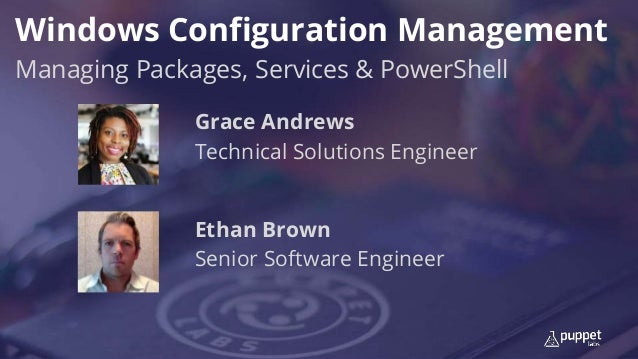 Windows Configuration Management Managing Packages, Services & PowerShell Ethan Brown Senior Software Engineer Grace Andre...