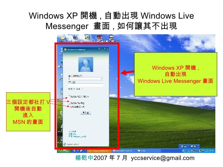 Windows XP 開機 , 自動出現 Windows Live Messenger  畫面 , 如何讓其不出現 楊乾中 2007 年 7 月  [email_address] 三個設定都社打 V 開機後自動 進入 MSN 的畫面 Windo...
