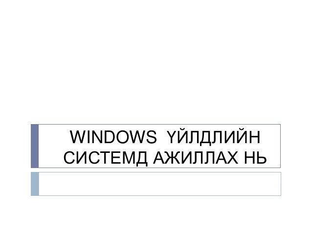WINDOWS ҮЙЛДЛИЙНСИСТЕМД АЖИЛЛАХ НЬ