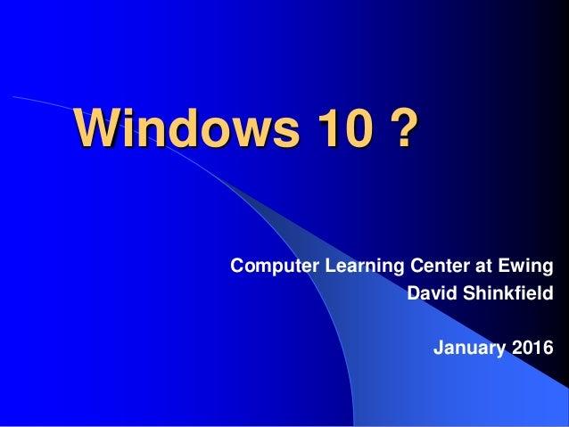 Windows 10 ? Computer Learning Center at Ewing David Shinkfield January 2016