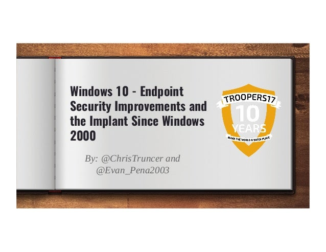 Windows 10 - Endpoint Security Improvements and the Implant Since Windows 2000 By: @ChrisTruncer and @Evan_Pena2003