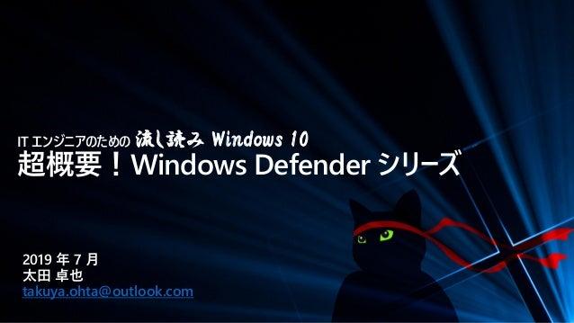 IT エンジニアのための 流し読み Windows 10 超概要!Windows Defender シリーズ 2019 年 7 月 太田 卓也 takuya.ohta@outlook.com