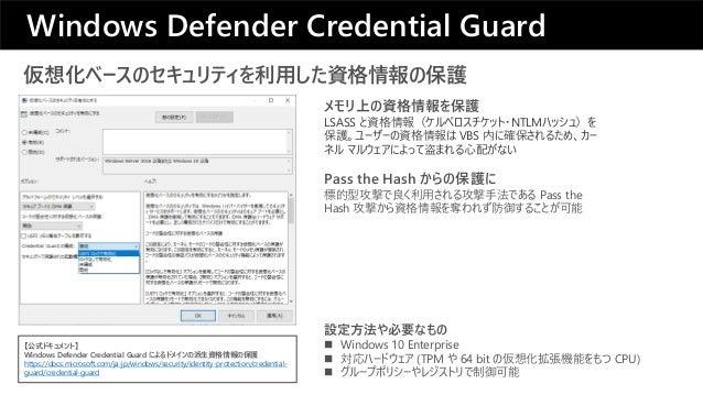 仮想化ベースのセキュリティを利用した資格情報の保護 Pass the Hash からの保護に 標的型攻撃で良く利用される攻撃手法である Pass the Hash 攻撃から資格情報を奪われず防御することが可能 メモリ上の資格情報を保護 LSAS...