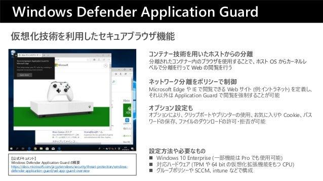 仮想化技術を利用したセキュアブラウザ機能 ネットワーク分離をポリシーで制御 Microsoft Edge や IE で閲覧できる Web サイト (例:イントラネット) を定義し、 それ以外は Application Guard で閲覧を強制す...