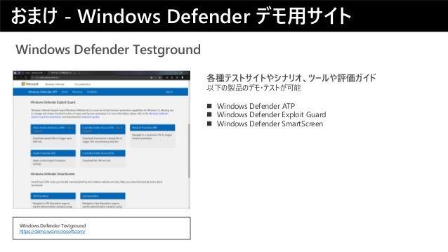 Windows Defender Testground 各種テストサイトやシナリオ、ツールや評価ガイド 以下の製品のデモ・テストが可能 ◼ Windows Defender ATP ◼ Windows Defender Exploit Guar...