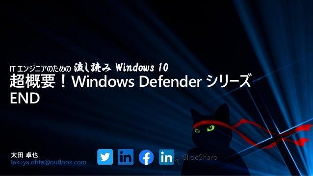 IT エンジニアのための 流し読み Windows 10 超概要!Windows Defender シリーズ END 太田 卓也 takuya.ohta@outlook.com