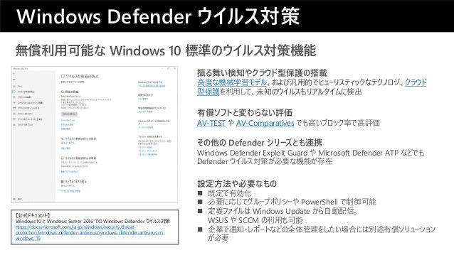 設定方法や必要なもの ◼ 既定で有効化 ◼ 必要に応じてグループポリシーや PowerShell で制御可能 ◼ 定義ファイルは Windows Update から自動配信。 WSUS や SCCM の利用も可能 ◼ 企業で通知・レポートなどの...