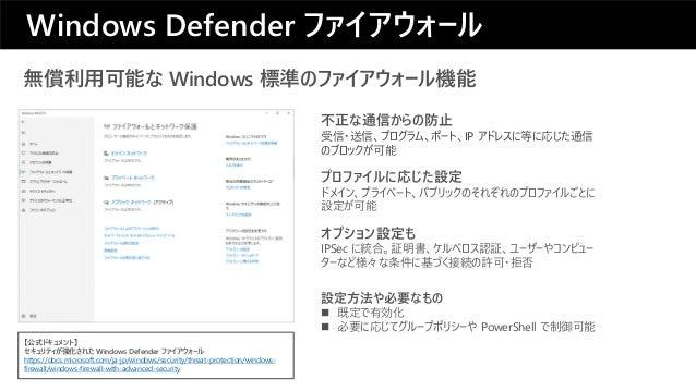 無償利用可能な Windows 標準のファイアウォール機能 プロファイルに応じた設定 ドメイン、プライベート、パブリックのそれぞれのプロファイルごとに 設定が可能 不正な通信からの防止 受信・送信、プログラム、ポート、IP アドレスに等に応じた...