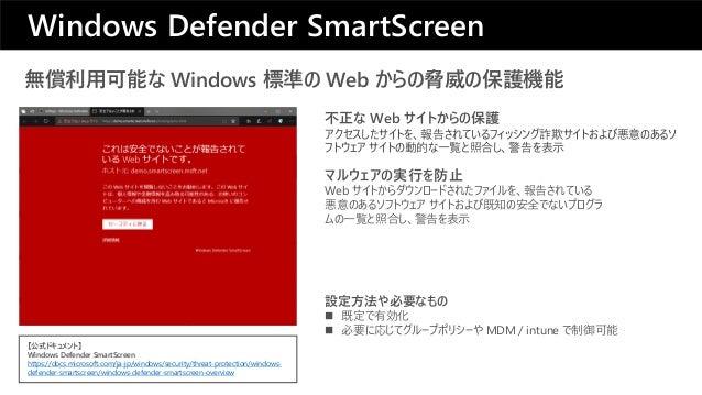 無償利用可能な Windows 標準の Web からの脅威の保護機能 マルウェアの実行を防止 Web サイトからダウンロードされたファイルを、報告されている 悪意のあるソフトウェア サイトおよび既知の安全でないプログラ ムの一覧と照合し、警告を...