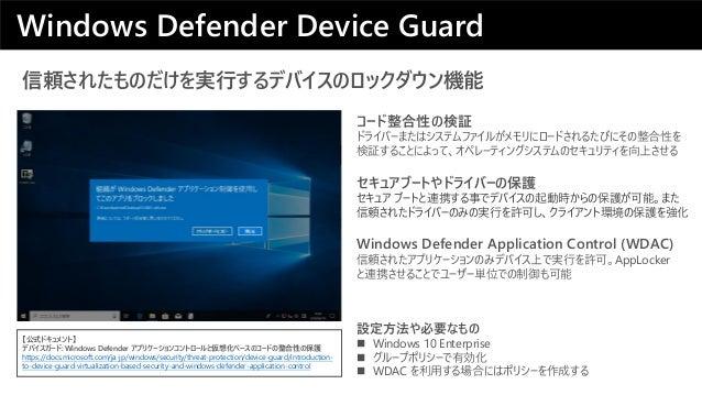 信頼されたものだけを実行するデバイスのロックダウン機能 Windows Defender Application Control (WDAC) 信頼されたアプリケーションのみデバイス上で実行を許可。AppLocker と連携させることでユーザー...
