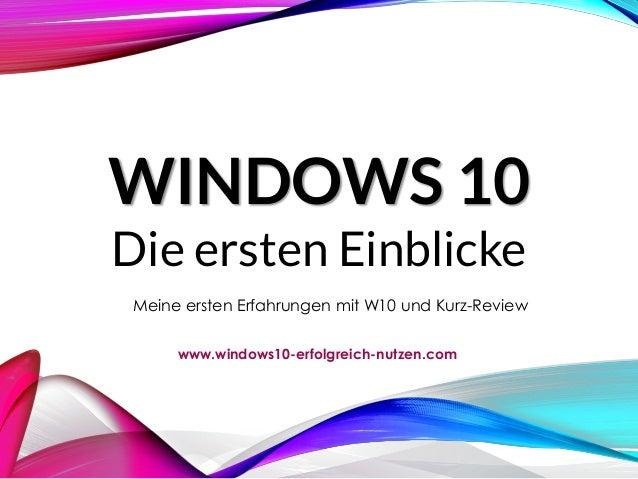 WINDOWS 10 Die ersten Einblicke Meine ersten Erfahrungen mit W10 und Kurz-Review www.windows10-erfolgreich-nutzen.com
