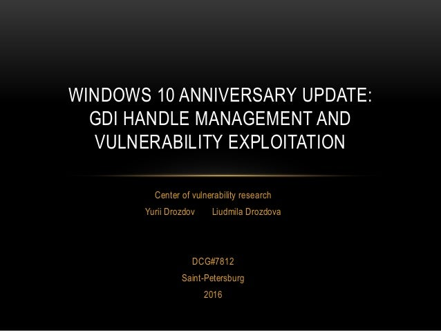 Center of vulnerability research Yurii Drozdov Liudmila Drozdova DCG#7812 Saint-Petersburg 2016 WINDOWS 10 ANNIVERSARY UPD...